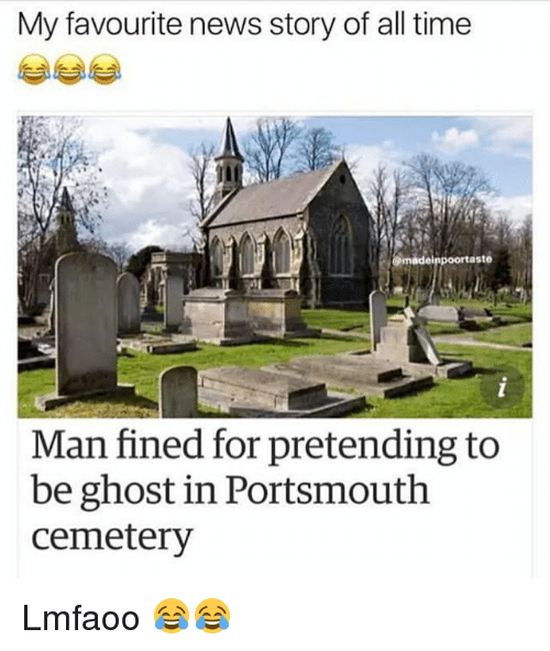 Funny, News, and Ghost: My favourite news story of all time  aste  Man fined for pretending to  be ghost in Portsmouth  cemetery Lmfaoo 😂😂