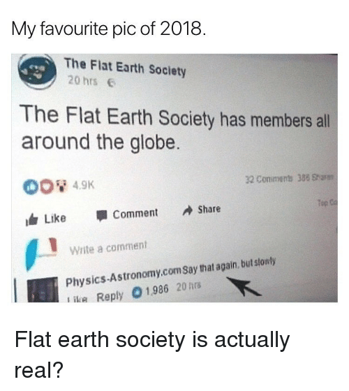 ika: My favourite pic of 2018.  The Flat Earth Society  20 hrs  The Flat Earth Society has members all  around the globe  32 Conimens 388 Sharm  Tep  Like 寧Comment Share  Write a comment  Physics-Astronomy.comSay that again, but slowly  ika Reply 01986 20hrs Flat earth society is actually real?