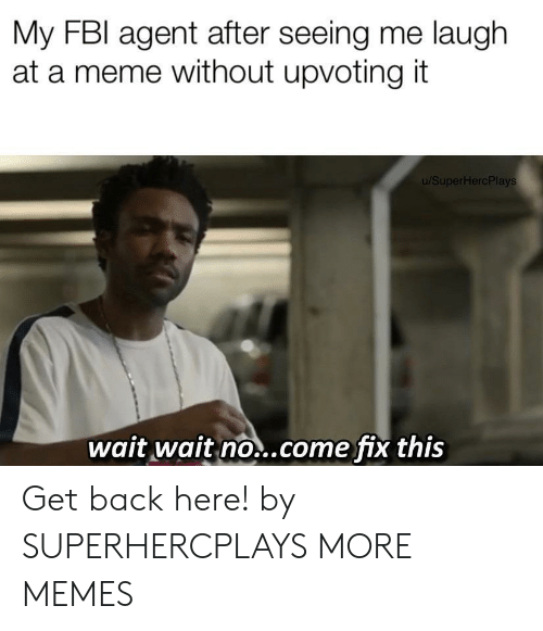 Upvoting: My FBI agent after seeing me laugh  at a meme without upvoting it  u/SuperHercPlays  wait wait no..come fix this Get back here! by SUPERHERCPLAYS MORE MEMES