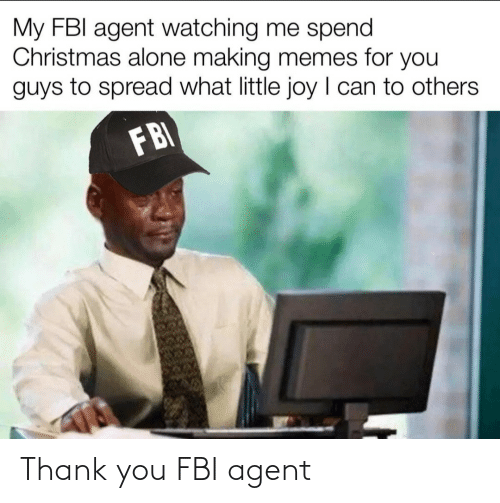 fbi agent: My FBI agent watching me spend  Christmas alone making memes for you  guys to spread what little joy I can to others  FBI Thank you FBI agent