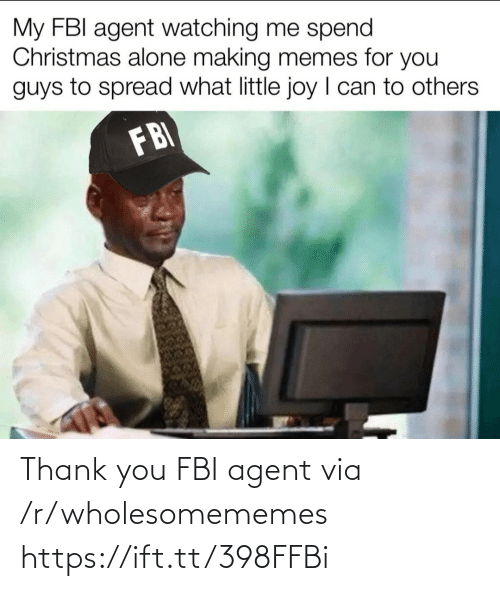 Wholesomememes: My FBI agent watching me spend  Christmas alone making memes for you  guys to spread what little joy I can to others  FBI Thank you FBI agent via /r/wholesomememes https://ift.tt/398FFBi