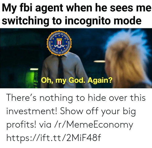 over-this: My fbi agent when he sees me  switching to incognito mode  OF JUSTICE  ENT  EPARTS  Oh, my God. Again?  HODYORSAAN  PEDERAL There's nothing to hide over this investment! Show off your big profits! via /r/MemeEconomy https://ift.tt/2MiF48f