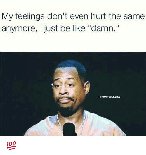 """like: My feelings don't even hurt the same  anymore, i just be like """"damn."""" 💯"""