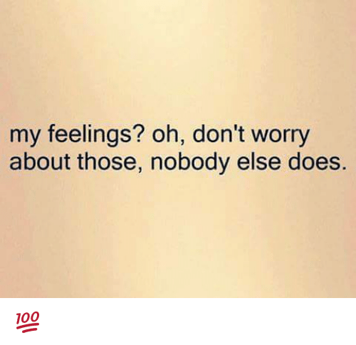My Feels: my feelings? oh, don't worry  about those, nobody else does. 💯