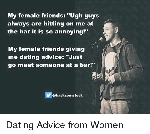 "Advice, Dank, and Annoyed: My female friends: ""Ugh guys  always are hitting on me at  the bar it is so annoying  My female friends giving  me dating advice: ""Just  go meet someone at a bar!""  Chackcomstock Dating Advice from Women"