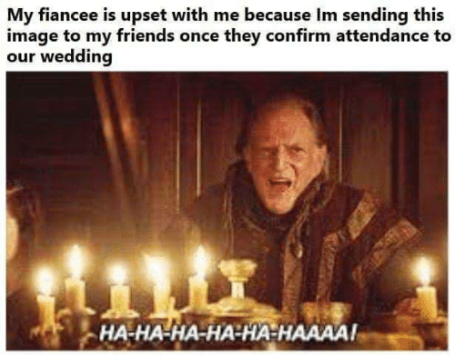 Attendance: My fiancee is upset with me because Im sending this  image to my friends once they confirm attendance to  our wedding  HA-HA-HA-HA-HA HAAAA!