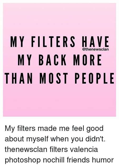 Friend Humor: MY FILTERS HAVE  @the newsclan  MY BACK MORE  THAN MOST PEOPLE My filters made me feel good about myself when you didn't. thenewsclan filters valencia photoshop nochill friends humor