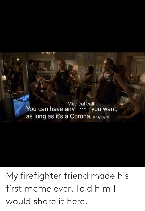 First Meme Ever: My firefighter friend made his first meme ever. Told him I would share it here.