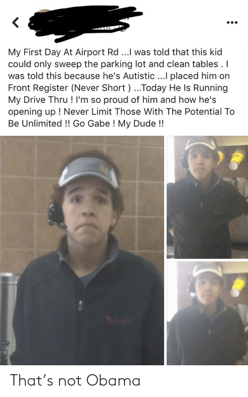 Gabe: My First Day At Airport Rd ...I was told that this kid  could only sweep the parking lot and clean tables . I  was told this because he's Autistic ...I placed him on  Front Register (Never Short ) ...Today He Is Running  My Drive Thru ! I'm so proud of him and how he's  opening up ! Never Limit Those With The Potential To  Be Unlimited!! Go Gabe ! My Dude!! That's not Obama