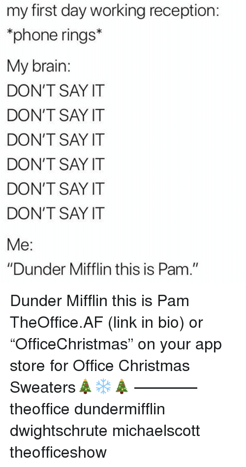 """reception: my first day working reception  phone rings*  My brain  DON'T SAY IT  DON'T SAY IT  DON'T SAY IT  DON'T SAY IT  DON'T SAY IT  DON'T SAY IT  """"Dunder Mifflin this is Pam."""" Dunder Mifflin this is Pam TheOffice.AF (link in bio) or """"OfficeChristmas"""" on your app store for Office Christmas Sweaters🎄❄️🎄 ———— theoffice dundermifflin dwightschrute michaelscott theofficeshow"""