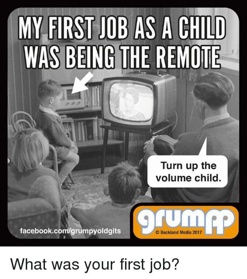 Facebook, Memes, and Turn Up: MY FIRST JOB AS A CHILD  WAS BEING THE REMOTE  Turn up the  volume child  facebook.com/grumpyoldgits  O Backland Media 2017 What was your first job?