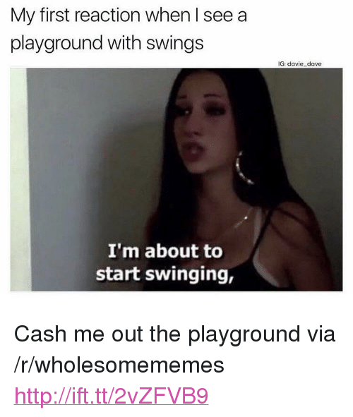 """Cash Me: My first reaction when I see a  playground with swings  IG: davie dave  I'm about to  start swinging, <p>Cash me out the playground via /r/wholesomememes <a href=""""http://ift.tt/2vZFVB9"""">http://ift.tt/2vZFVB9</a></p>"""