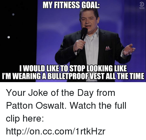joke of the day: MY FITNESS GOAL.  I WOULD LIKE TO STOP LOOKING LIKE  IMWEARINGABULLETPROOFVEST ALL THE TIME Your Joke of the Day from Patton Oswalt. Watch the full clip here: http://on.cc.com/1rtkHzr