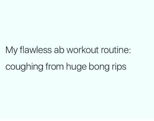 rips: My flawless ab workout routine:  coughing from huge bong rips