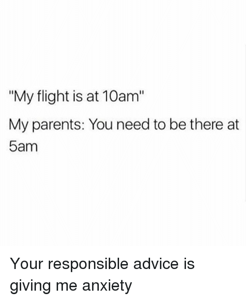 "Advice, Parents, and Anxiety: ""My flight is at 10am""  My parents: You need to be there at  5am Your responsible advice is giving me anxiety"