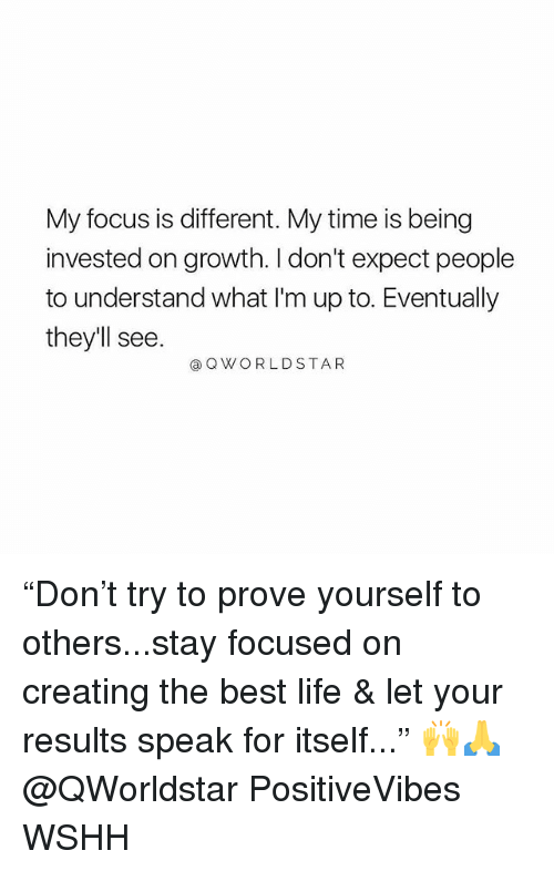 "Life, Memes, and Wshh: My focus is different. My time is being  invested on growth. I don't expect people  to understand what I'm up to. Eventually  they'll see  @QWORLDSTAR ""Don't try to prove yourself to others...stay focused on creating the best life & let your results speak for itself..."" 🙌🙏 @QWorldstar PositiveVibes WSHH"