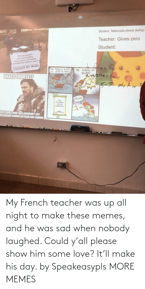 all night: My French teacher was up all night to make these memes, and he was sad when nobody laughed. Could y'all please show him some love? It'll make his day. by Speakeasypls MORE MEMES