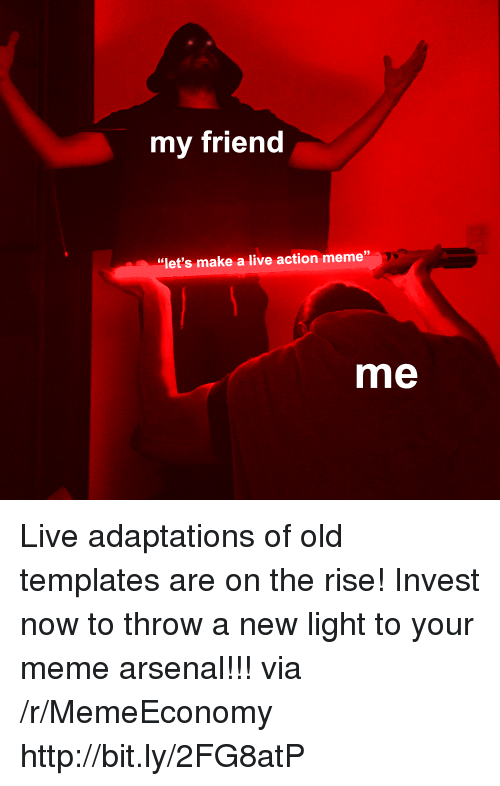 "templates: my friend  39  ""let's make a live action meme""  me Live adaptations of old templates are on the rise! Invest now to throw a new light to your meme arsenal!!! via /r/MemeEconomy http://bit.ly/2FG8atP"