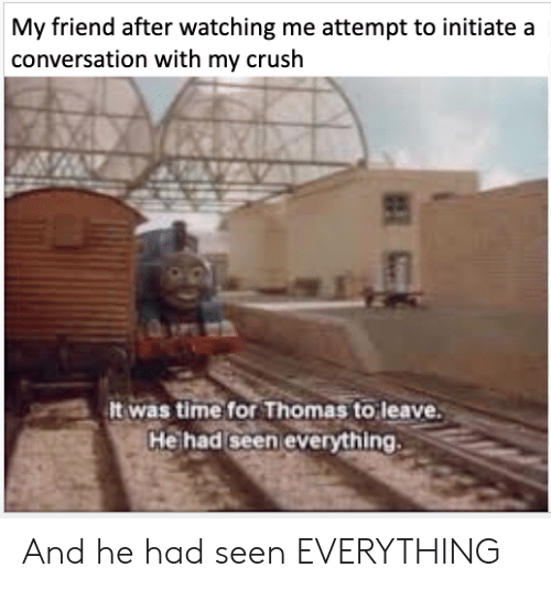 initiate: My friend after watching me attempt to initiate a  conversation with my crush  It was time for Thomas to leave.  He had seen everything And he had seen EVERYTHING