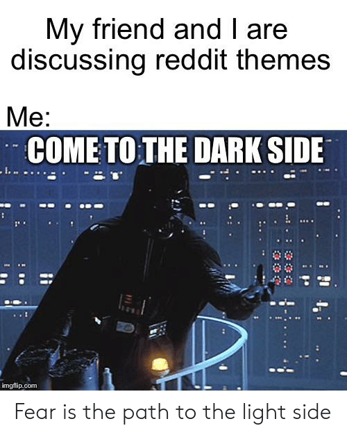 come to the dark side: My friend and I are  discussing reddit themes  Me:  COME TO THE DARK SIDE  imgflip.com Fear is the path to the light side