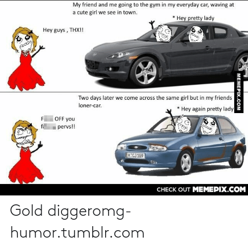 gold digger: My friend and me going to the gym in my everyday car, waving at  a cute girl we see in town.  Hey pretty lady  Hey guys , THX!!  Two days later we come across the same girl but in my friends  loner-car.  Hey again pretty lady  OFF you  pervs!!  KECJ 169  CНЕCK OUT MЕМЕРIХ.COM  MEMEPIX.COM Gold diggeromg-humor.tumblr.com