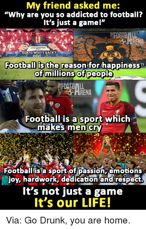 """Memes, Sports, and Addicted: My friend asked me:  """"Why are you so addicted to football?  It's just a gamel""""  Football is the reason for happiness  of millions of people  Football is a sport which  imakes men cry  Football is a sport of passion, emotions  joy, hardwork, dedication and respect.  It's not just a game  It's our LIFE! Via: Go Drunk, you are home."""