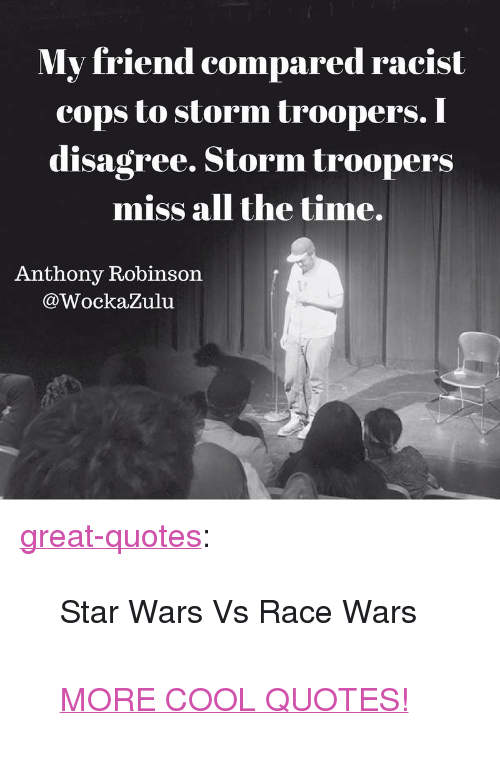 """race wars: My friend compared racist  cops to storm troopers  disagree. Storm troopers  miss all the time.  . I  Anthony Robinson  @WockaZulu <p><a href=""""http://great-quotes.tumblr.com/post/156415569147/star-wars-vs-race-wars-more-cool-quotes"""" class=""""tumblr_blog"""">great-quotes</a>:</p>  <blockquote><p>Star Wars Vs Race Wars<br/><br/><a href=""""http://cool-quotes.net/"""">MORE COOL QUOTES!</a></p></blockquote>"""