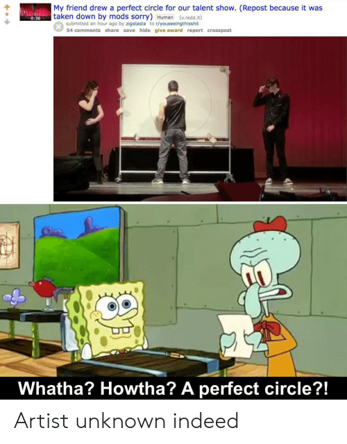 mods: My friend drew a perfect circle for our talent show. (Repost because it was  taken down by mods sorry) Human (v.redd.it)  0:36  submitted an hour ago by zigstasta to r/youseeingthisshit  54 comments share save hide give award report crosspost  Whatha? Howtha? A perfect circle?!  SAL Artist unknown indeed