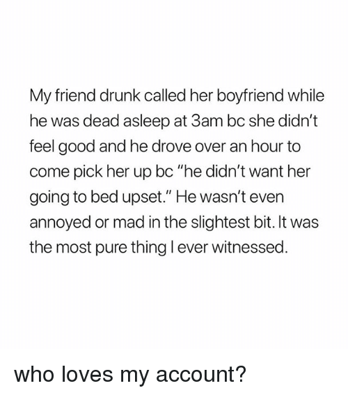 "Drunk, Good, and Girl Memes: My friend drunk called her boyfriend while  he was dead asleep at 3am bc she didn't  feel good and he drove over an hour to  come pick her up bc ""he didn't want her  going to bed upset."" He wasn't even  annoyed or mad in the slightest bit. It was  the most pure thing l ever witnessed who loves my account?"