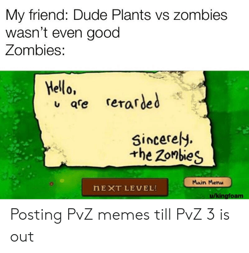 Zombies: My friend: Dude Plants vs zombies  wasn't even good  Zombies:  Hello,  qre rerarded  Sincerely  the Zonbies  Main Menu  HEXT LEVEL!  u/kingfoam Posting PvZ memes till PvZ 3 is out