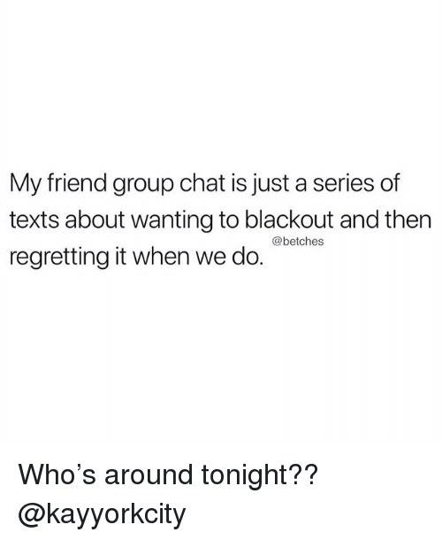 Group Chat, Chat, and Girl Memes: My friend group chat is just a series of  texts about wanting to blackout and then  regretting it when we do.  @betchess Who's around tonight?? @kayyorkcity