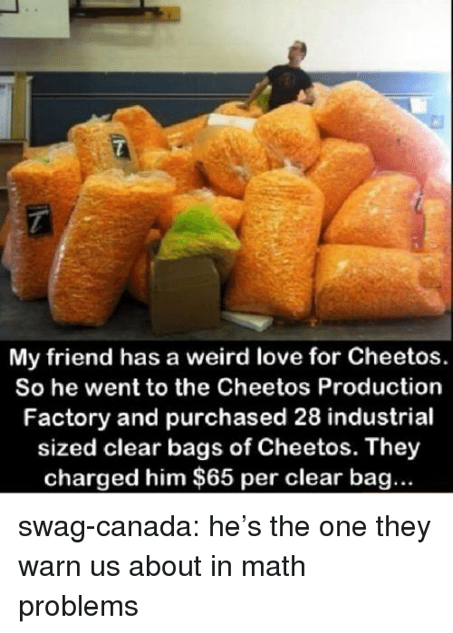 math problems: My friend has a weird love for Cheetos.  So he went to the Cheetos Production  Factory and purchased 28 industrial  sized clear bags of Cheetos. They  charged him $65 per clear bag... swag-canada:  he's the one they warn us about in math problems