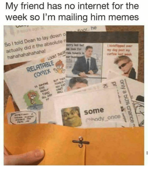 Internet, Memes, and Relatable: My friend has no internet for the  week so lI'm mailing him memes  I told Dean to lay down o  actually did it the absolute n  hahahahahahaha!  RELATABLE  some  Ahody once