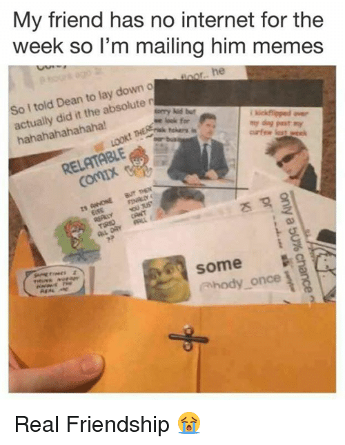 Dank, Internet, and Memes: My friend has no internet for the  week so l'm mailing him memes  I told Dean to lay down o  actually did it the absolute n  hahahahahahaha  sorry kid but  RELATABLE  some  ahody once Real Friendship 😭