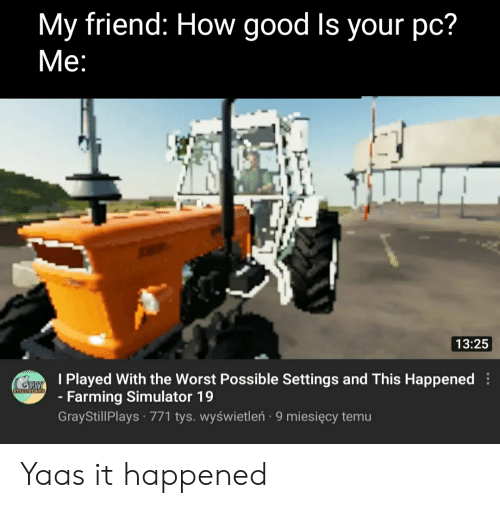 Yaas: My friend: How good Is your pc?  Мe:  13:25  I Played With the Worst Possible Settings and This Happened  -Farming Simulator 19  GrayStillPlays 771 tys. wyświetleń 9 miesięcy temu  STIRNNS Yaas it happened