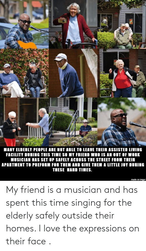 Expressions: My friend is a musician and has spent this time singing for the elderly safely outside their homes. I love the expressions on their face .