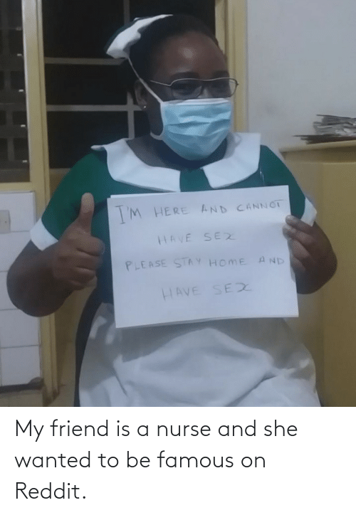 nurse: My friend is a nurse and she wanted to be famous on Reddit.