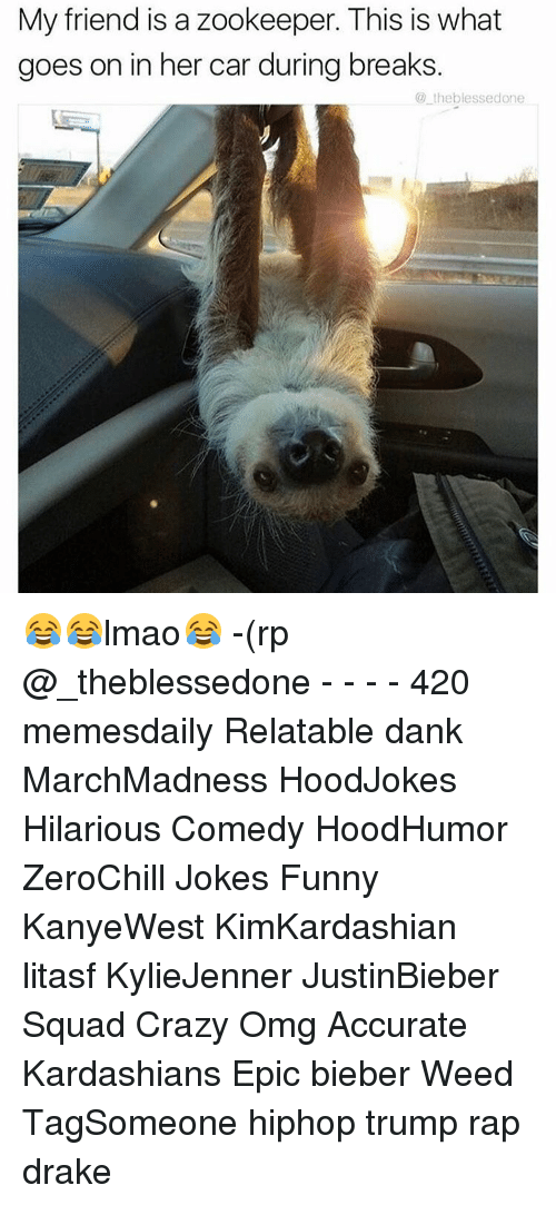 Memes, 🤖, and Weeds: My friend is a zookeeper. This is what  goes on in her car during breaks.  the blessedone 😂😂lmao😂 -(rp @_theblessedone - - - - 420 memesdaily Relatable dank MarchMadness HoodJokes Hilarious Comedy HoodHumor ZeroChill Jokes Funny KanyeWest KimKardashian litasf KylieJenner JustinBieber Squad Crazy Omg Accurate Kardashians Epic bieber Weed TagSomeone hiphop trump rap drake