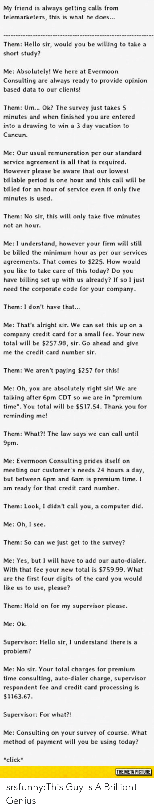 """Cancun: My friend is always getting calls from  telemarketers, this is what he does...  Them: Hello sir, would you be wing to take a  short stud y?  Me: Absolutely! We here at Evermoor  Consulting are always ready to provide opinion  based data to our clients  Them: Um... Ok? The survey just takes 5  minutes and when finished you are entered  into a drawing to win a 3 day vacation to  Cancun.  Me: Our usual remuneration per our standard  service agreement is all that is required  However please be aware that our lowest  billable period is one hour and this call will be  billed for an hour of service even if only five  minutes is used  Them: No sir, this wil only take five minutes  not an hour  Me: I understand, however your firm will still  be billed the minimum hour as per our services  agreements. That comes to $225. How would  you like to take care of this today? Do you  have billing set up with us already? If so I just  need the corporate code for your company  Them: I don't have that...  Me: That's alright sir. We can set this up on a  company credit card for a small fee. Your new  total wil be $257.98, sir. Go ahead and give  me the credit card number sir  Them: We aren't paying $257 for this!  Me: Oh, you are absolutely right sir! We are  talking after 6pm CDT so we are in """"premium  time"""". You total wil be $517.54. Thank you for  reminding me!  Them: What?! The law says we can call until  9pm.  Me: Evermoon Consulting prides self on  meeting our customer's needs 24 hours a day,  but between 6pm and 6am is premium time.I  am ready for that credit card number.  Them: Look, I didn't call you, a computer did  Me: Oh, I see  Them: So can we just get to the survey?  Me: Yes, but I will have to add our auto-dialer.  With that fee your new total is $759.99. What  are the first four digits of the card you would  like us to use, please?  Them: Hold on for my supervisor please.  Me: Ok  Supervisor: Hello sir, I understand there is a  roblem?  Me: No sir. Your total char"""