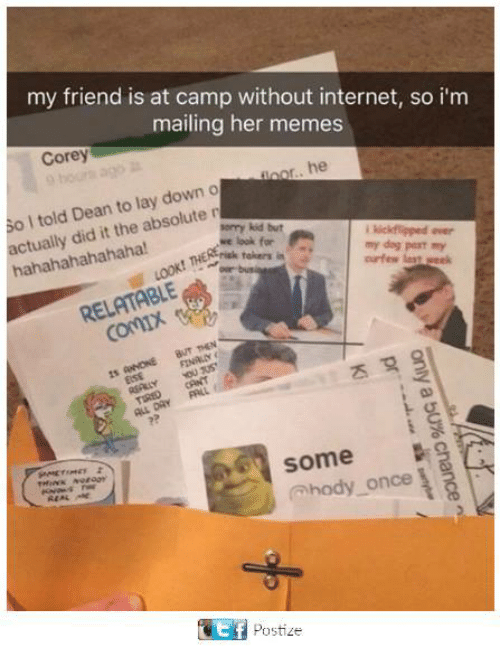 Dank, Internet, and Memes: my friend is at camp without internet, so i'm  mailing her memes  Corey  or.. he  told Dean lay down o  to absolute  r  the hahahahahahaha!  sorry kid but  we look for  my dog past my  risk takers in  RELATABLE  Some  hody once  REAL ARE