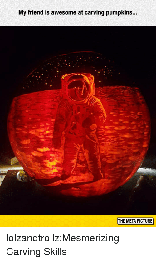 pumpkins: My friend is awesome at carving pumpkins..  THE META PICTURE lolzandtrollz:Mesmerizing Carving Skills