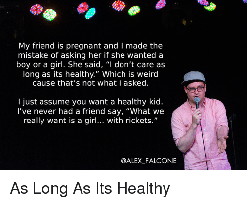 """falcone: My friend is pregnant and I made the  mistake of asking her if she wanted a  boy or a girl. She said, """"I don't care as  long as its healthy."""" Which is weird  cause that's not whatl asked  I just assume you want a healthy kid.  l've never had a friend say, """"What we  really want is a girl... with rickets.""""  @ALEX_FALCONE As Long As Its Healthy"""