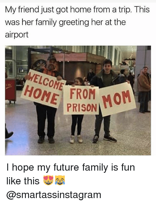 tripped: My friend just got home from a trip. This  was her family greeting her at the  airport  WELCOME ONE FROM MoM  PRISON I hope my future family is fun like this 😻😹 @smartassinstagram