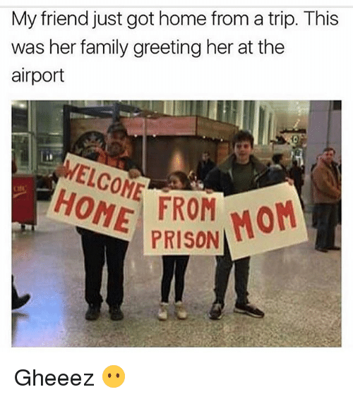 Family, Funny, and Prison: My friend just got home from a trip. This  was her family greeting her at the  airport  WELCOME FROM MOM  PRISON Gheeez 😶