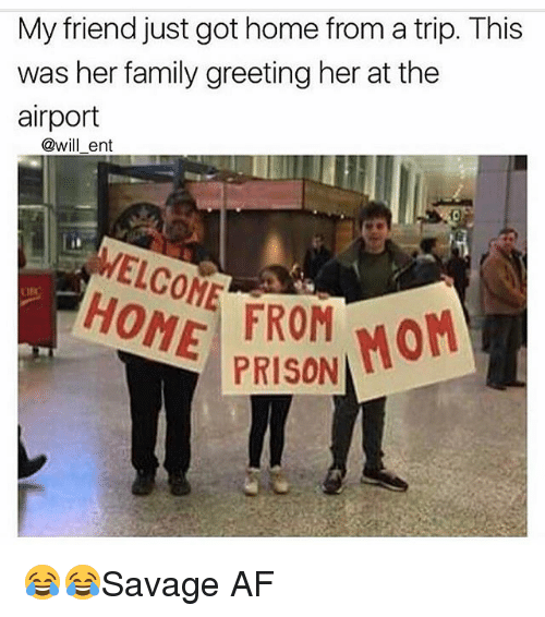 Af, Family, and Memes: My friend just got home from a trip. This  was her family greeting her at the  airport  @will ent  ELCON  HONE PRISON  Mon  FROM 😂😂Savage AF