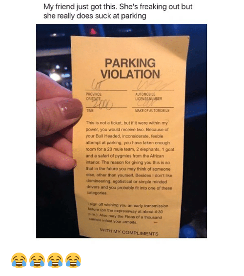 armpits: My friend just got this. She's freaking out but  she really does suck at parking  PARKING  VIOLATION  PROVINCE  AUTOMOBILE  LICENSE!NyMBER  TIME  MAKE OF AUTOMOBILE  This is not a ticket, but if it were within my  power, you would receive two. Because of  your Bull Headed, inconsiderate, feeble  attempt at parking, you have taken enough  room for a 20 mule team, 2 elephants, 1 goat  and a safari of pygmies from the African  interior. The reason for giving you this is so  that in the future you may think of someone  else, other than yourself, Besides I don't like  domineering, egotistical or simple minded  drivers and you probably fit into one of these  categories  I sign off wishing you an early transmission  lure (on the expressway at about 4:30  Pim). Also may the Fleas of a thousand  camels infest your armpits.  WITH MY COMPLIMENTS 😂😂😂😂