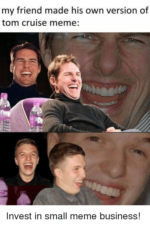 Meme, Tom Cruise, and Business: my friend made his own version of  tom cruise meme: