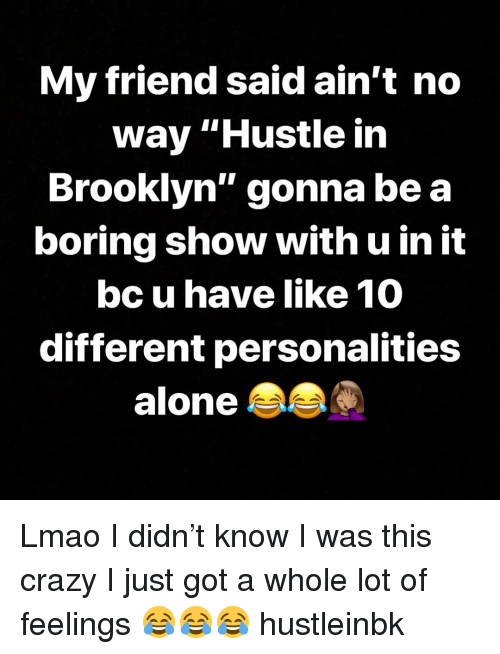 "Being Alone, Crazy, and Lmao: My friend said ain't no  way ""Hustle in  Brooklyn"" gonna be a  boring show with u in it  bc u have like 10  different personalities  alone Lmao I didn't know I was this crazy I just got a whole lot of feelings 😂😂😂 hustleinbk"