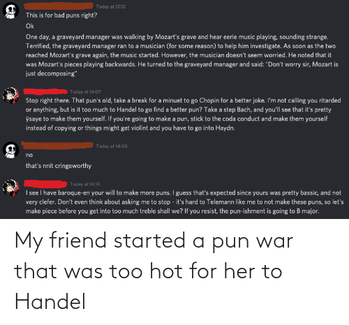 a pun: My friend started a pun war that was too hot for her to Handel