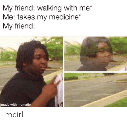 Medicine: My friend: walking with me*  Me: takes my medicine*  My friend:  made with mematic meirl